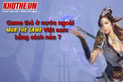 Những Cái Khó Của Game Thủ Nước Ngoài Khi Mua Thẻ Game Online Việt Nam
